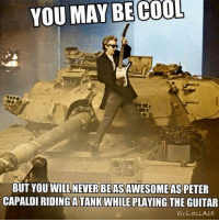 You May Be Cool But: YOU MAY BE COOL  BUT YOU WILL NEVER BEASAWESOME ASPETER  CAPALDI RIDINGATANK WHILE PLAYING  THE GUITAR  PICCOLLAGE