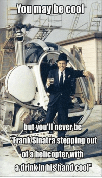 You May Be Cool But: You may be cool  but youIl never be  Frank Sinatra stepping out  oftahelicopterwith  adriinkin hand COOP