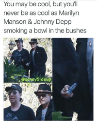 Aye 😏😂 🍁Follow ➡ @weedsavage 🍁 📷: @sonny5ideup: You may be cool, but you'll  never be as cool as Marilyn  Manson & Johnny Depp  smoking a bowl in the bushes  Osonny Side Aye 😏😂 🍁Follow ➡ @weedsavage 🍁 📷: @sonny5ideup