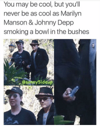 😎 (@sonny5ideup): You may be cool, but you'll  never be as cool as Marilyn  Manson & Johnny Depp  smoking a bowl in the bushes 😎 (@sonny5ideup)