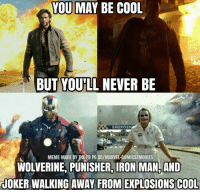 Same -Film Nerd: YOU MAY BE COOL  BUT YOULL NEVER BE  EMERGE  MEME MADE BYHEFB PGDCIMARVELCOMICS/MOVIES  WOLVERINE, PUNISHER, IRON MAN, AND  JOKER WALKING AWAY FROM EXPLOSIONS COOL Same -Film Nerd