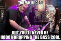 😊: YOU MAY BE COOL  BUT YOU'LL NEVER BE  HODORDROPPING THE BASSCOOL 😊