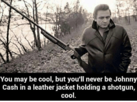You May Be Cool But: You may be cool, but you'll never be Johnny  Cash in a leather jacket holding a shotgun,  cool