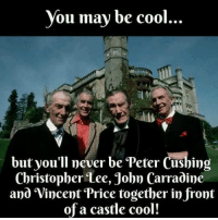 peter: you may be cool  but you'll never be Peter Cushing  Christopher Lee, John Carradine  and Vincent Price together in front  of a castle cool!