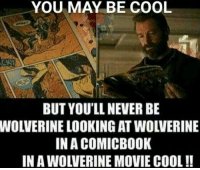 Sure. 👌: YOU MAY BE COOL  BUT YOU'LL NEVER BE  WOLVERINE LOOKING AT WOLVERINE  IN A COMICBOOK  IN A WOLVERINE MOVIE COOL !! Sure. 👌