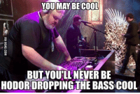 You May Be Cool But: YOU MAY BE COOL  BUT YOU'LL NEVERBE  HODOR DROPPING THE BASS COOL