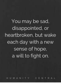 heartbroken: You may be sad.  disappointed, or  heartbroken, but wake  each day with a new  sense of hope,  a will to fight on.  H UMANI TY  CE N T R A L