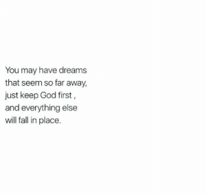 so far away: You may have dreams  that seem so far away,  just keep God first,  and everything else  will fall in place.