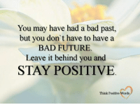 You may have had a bad past,  but you don't have to have a  BAD FUTURE  Leave it behind you and  STAY POSITIVE  Think Positive Words <3 Think Positive words