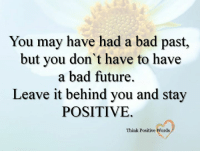 You may have had a bad past,  but you don't have to have  a bad future.  Leave it behind you and stay  POSITIVE.  Think Positive Words <3 Think Positive words