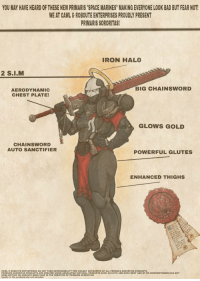 """Gene Editing: YOU MAY HAVE HEARD OF THESE NEW PRIMARIS """"SPACE MARINES"""" MAKING EVERYONE LOOK BAD BUT FEAR NOT  WE AT CAWL&ROBOUTE ENTERPRISES PROUDLY PRESENT  PRIMARIS SORORITAS  IRON HALO  BIG CHAINSWORD  AERODYNAMIC  CHEST PLATE!  GLOWS GOLD  CHAINSWORD  AUTO SANCTIFIER  POWERFUL GLUTES  ENHANCED THIGHS  CAWL&ROBOUTE ENTERPRISES DO NOT TAKE RESPONSIBILITY FOR VIOLENT OUTBURSTS OF ALL PRIMARIS SORORITAS PRODUCTS  PRIMARIS SORORITAS PRODUCTS ARE CREATED USING ABSOLUTELY NATURAL PRODUCTS SUCH AS FAITH AND GROX MEAT AND BY NO CIRCUMSTANCES HAS ANY  GENE EDITING OR SORCERY BEEN USED IN THE CREATION OF PRIMARIS SORORITAS  loyalty to the ecclesiarchy not included"""