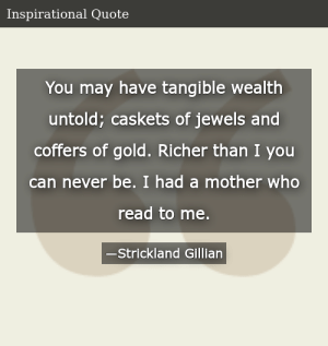 SIZZLE: You may have tangible wealth untold; caskets of jewels and coffers of gold. Richer than I you can never be. I had a mother who read to me.