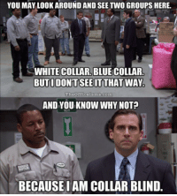 Michael Scott, Racism, and Blue: YOU MAY LOOK AROUND AND SEE TWO GROUPS HERE.  WHITE COLLAR, BLUE COLLAR  the0ficeisms.com  AND YOU KNOW WHY NOT?  BECAUSEIAM COLLAR BLIND Michael Scott eliminating racism, circa 2005.