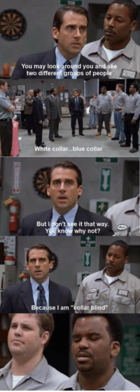 "I'm ""collar blind"": You may look around you and see  two different groups of people  White collar... blue collar  But don't see it that way.  Y9 know why not?  Because I am ""collar blind"" I'm ""collar blind"""