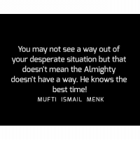 Desperate, Memes, and Best: You may not see a way out of  your desperate situation but that  doesn't mean the Almighty  doesn't have a way. He knows the  best time!  MUFTI ISMAIL MENK Tag • Share • Like You may not see a way out of your desperate situation but that doesn't mean the Almighty doesn't have a way. He knows the best time! muftimenk muftimenkfanpage muftimenkreminders Follow: @muftimenkofficial Follow: @muftimenkreminders