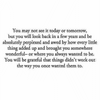 Work, Today, and Tomorrow: You may not see it today or tomorrow,  but you will look back in a few years and be  absolutely perplexed and awed by how every little  thing added up and brought you somewhere  wonderful or where you always wanted to be.  You will be grateful that things didn't work out  the way you once wanted them to https://t.co/MbmRjijVtY