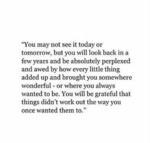 """Be You: """"You may not see it today or  tomorrow, but you will look back in a  few years and be absolutely perplexed  and awed by how every little thing  added up and brought you somewhere  wonderful or where you always  wanted to be. You will be grateful that  things didn't work out the way you  once wanted them to.  2"""
