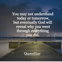 God, Quotes, and Today: You may not understand  today or tomorrow,  but eventually God will  reveal why you went  through everything  ou did.  Quotes Gate  ww.quotesgate.com