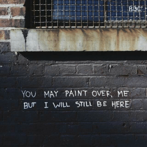 Be Here: YOU MAY PAINT OVER, ME  BUT I WILL STILL BE HERE  .