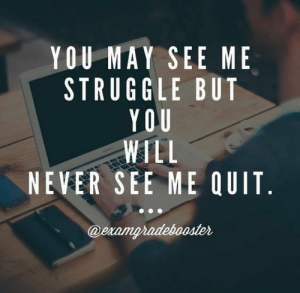 Struggle, Never, and May: YOU MAY SEE ME  STRUGGLE BUT  YOU  WILL  NEVER SEE ME QUIT  @eramgradebooster