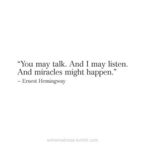 "Tumblr, Ernest Hemingway, and Miracles: ""You may talk. And I may listern.  And miracles might happen.""  92  Ernest Hemingway  extramadness tumblr.comm"