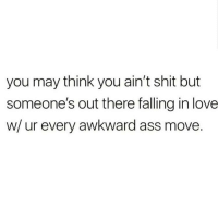 Ass, Love, and Memes: you may think you ain't shit but  someone's out there falling in love  w/ ur every awkward ass move Love yourself like you want someone else to 😍😘🥰 I LOVE YOU LITTLE BASICS SOOOOO MUCHHHH 💝