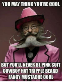 Fancy: YOU MAY THINK YOU'RE COOL  BUT YOULL NEVER BE PINK SUIT  COWBOY HATTRIPPLE BEARD  FANCY MUSTACHE COOL