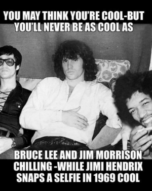Dank, Jim Morrison, and Memes: YOU MAY THINK YOU'RE COOL-BUT  YOU'LL NEVER BEAS COOL AS  BRUCE LEE AND JIM MORRISON  CHILLING -WHILE JIMI HENDRIX  SNAPS A SELFIE IN 1969 C00L I dont think anyone will ever be this cool. by DocHoliday89 MORE MEMES