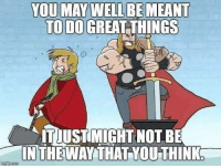 This is a mindset we could all use: YOU MAY WELL BE MEANT  TO DO GREAT THINGS  ITJUSTIMIGHT NOTBE  INTHE WAY THAT YOU THINK This is a mindset we could all use