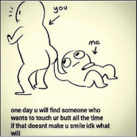 One Day, Touch, and The Times: you  me  one day u will find someone who  wants to touch ur butt all the time  if that doesnt make u smile idk what  will 😊👏🏼
