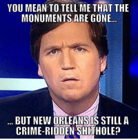 Crime, Memes, and Mean: YOU MEAN TO TELL ME THAT THE  MONUMENTS ARE GONE  BUT NEW ORLEANSIS STILL A  CRIME-RIDDEN SHITHOLE