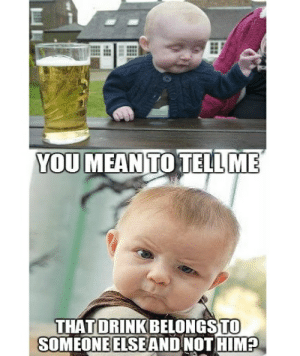 ca9e1910212c ... That'll Make You Laugh Out Loud – Child ... Drunk, Memes, and Mean: YOU  MEAN TO TELLME TO THATDRİNK BELONGS SOMEONEELSEAND NOT