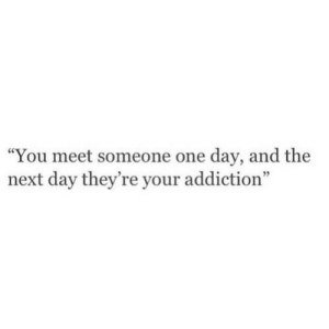"""Next, One, and One Day: You meet someone one day, and the  next day they're your addiction"""""""