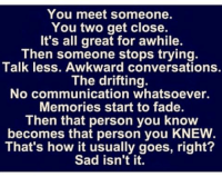 IG: You meet someone.  You two get close.  It's all great for awhile.  Then someone stops trying.  Talk less. Awkward conversations.  The drifting.  No communication whatsoever.  Memories start to fade.  Then that person you know  becomes that person you KNEW  That's how it usually goes, right?  Sad isn't it. IG