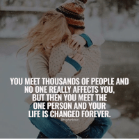 Memes, Affect, and Forever: YOU MEET THOUSANDS OF PEOPLE AND  NO ONE REALLY AFFECTS YOU,  BUT THEN YOU MEET THE  ONE PERSON AND YOUR  LIFE IS CHANGED FOREVER  @highinlove Tag Your Love ❤️