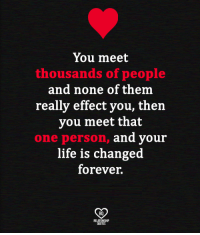 Life, Memes, and Forever: You meet  thousands of people  and none of them  really effect you, then  you meet that  one person,  and youir  life is changed  forever.  RO