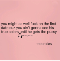 Pussy, True, and Date: you might as well fuck on the first  date cuz you ain't gonna see his  true colors until he gets the pussy  @fuckboysfailures  -socrates