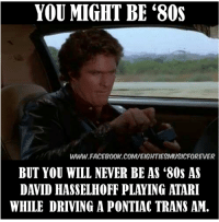 80s, Dank, and Driving: YOU MIGHT BE '80s  WWW FACEB00K.COMWEIGHTIESMUSICFOREVER  BUT YOU WILL NEVER BE AS '80s AS  DAVID HASSELHOFF PLAYING ATARI  WHILE DRIVING A PONTIAC TRANS AM.