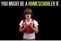 Homeschoolers, how many of these do you relate to?: YOU MIGHT BE A  HOMESCHOOLER IF Homeschoolers, how many of these do you relate to?