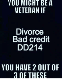 hm, well what say you??? Sharing from Flip Elliott, RESPECT ... sr: YOU MIGHT BE A  VETERAN IF  Divorce  Bad credit  DD214  YOU HAVE 2 OUT OF  3 OF THESE hm, well what say you??? Sharing from Flip Elliott, RESPECT ... sr