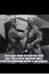 We'll never be this badass: YOU MIGHT BE BADASS  BUT YOU'LL NEVER BE PAINTING YOUR  FACE LIKE ANATIVE WARRIOR WHILE  SPORTING A MOHAWK BEFORE D-DAY BADASS. We'll never be this badass