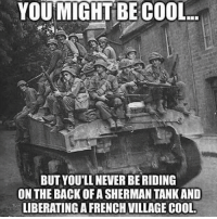 . www.tacticalgunners.com ✅ Double tap the pic ✅ Tag your friends ✅ Check link in my bio for badass stuff - american veteran veterans freedom military soldier tank warrior hero heroes patriot liberty: YOU MIGHT BE COOL  BUT YOU'LL NEVER BE RIDING  ON THE BACK OF A SHERMAN TANK AND  LIBERATINGA FRENCH VILLAGE COOL . www.tacticalgunners.com ✅ Double tap the pic ✅ Tag your friends ✅ Check link in my bio for badass stuff - american veteran veterans freedom military soldier tank warrior hero heroes patriot liberty