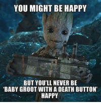 baby-groot: YOU MIGHT BE HAPPY  BUT YOU'LL NEVER BE  BABY GROOT WITH A DEATH BUTTON  HAPPY