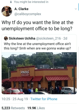 Dank, Iphone, and Memes: You might be interested in  A. Clarke  @caliboycomplex  Why tf do you want the line at the  unemployment office to be long?  Sicksteen Uchiha @sicksteen_216 2d  Why the line at the unemployment office ain't  this long? Smh when are we gonna wake up?  POPeYeS  LOUISTANA KITCHTN  10  12.  10:25 25 Aug 19 Twitter for iPhone  5,223 Retweets 19.9K Likes People try so hard to be deep that they don't think before they speak. by battleangel1999 MORE MEMES