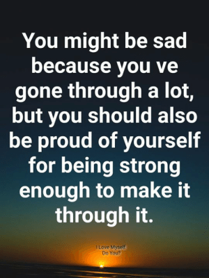 Be Proud Of Yourself: You might be sad  because you ve  gone through a lot,  but you should also  be proud of yourself  for being strong  enough to make it  through it.  I Love Myself  Do You?