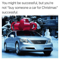 "Christmas, Memes, and Work: You might be successful, but you're  not ""buy someone a car for Christmas'""  successful  StupidResumes Where do the people in these commercials work? And are they hiring?"