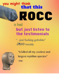 "Reptilian: you might think  that this  ROCC  is bad  but just listen to  the testimonials  .., just fucking gobshite""  0149 Weekly  ""it killed all my coolest and  largest reptilian species""  -me"