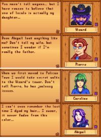 """Gif, Tumblr, and Blog: You musn't tell anyone... but I  have reason to believe that  one of locals is actually my  daughter...  Wi zard  Does Abigail looK anything like  me? Don't tell my wife, but  sonetines I wonder if I'  really the father.  Pierre   When we first noved to Pelican  Town I would taKe secret walks  to the Wizard's tower. Don't  tell Pierre, he has jealousy  issues.  Caroline  I can't even r enenber the last  tine I dyed my hair... I swear,  it never fades fron this  color...  Abigail <p><a class=""""tumblr_blog"""" href=""""http://asheratofthesea.tumblr.com/post/151587741074"""">asheratofthesea</a>:</p> <blockquote> <p><a class=""""tumblr_blog"""" href=""""http://pallegina.tumblr.com/post/151458623286"""">pallegina</a>:</p> <blockquote> <p>  🤔🔍📝✔️  <br/></p> </blockquote> <p><figure class=""""tmblr-full"""" data-orig-height=""""390"""" data-orig-width=""""500"""" data-tumblr-attribution=""""anartgalleryfullofgifs:Au9gf9mQwTYnxTbxzzPhQA:Z5y-Ok1l-NSDd""""><img src=""""https://78.media.tumblr.com/de9f3c78f532ea771d7eb730a3f5c3aa/tumblr_np322bZjaR1uwmsumo1_500.gif"""" data-orig-height=""""390"""" data-orig-width=""""500""""/></figure></p> </blockquote>  <p>When you actually start knitting together the storylines of the characters' dialogue, it gets pretty deep pretty fast.</p>"""