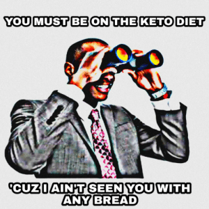 Zero bread tolerance: YOU MUST BE ON THE KETO DIET  CUZIAIN'T SEEN YOU WITH  ANY BREAD Zero bread tolerance