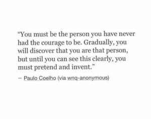 "Anonymous, Discover, and Courage: ""You must be the person you have never  had the courage to be. Gradually, you  will discover that you are that person,  but until you can see this clearly, you  must pretend and invent.""  - Paulo Coelho (via wnq-anonymous)"